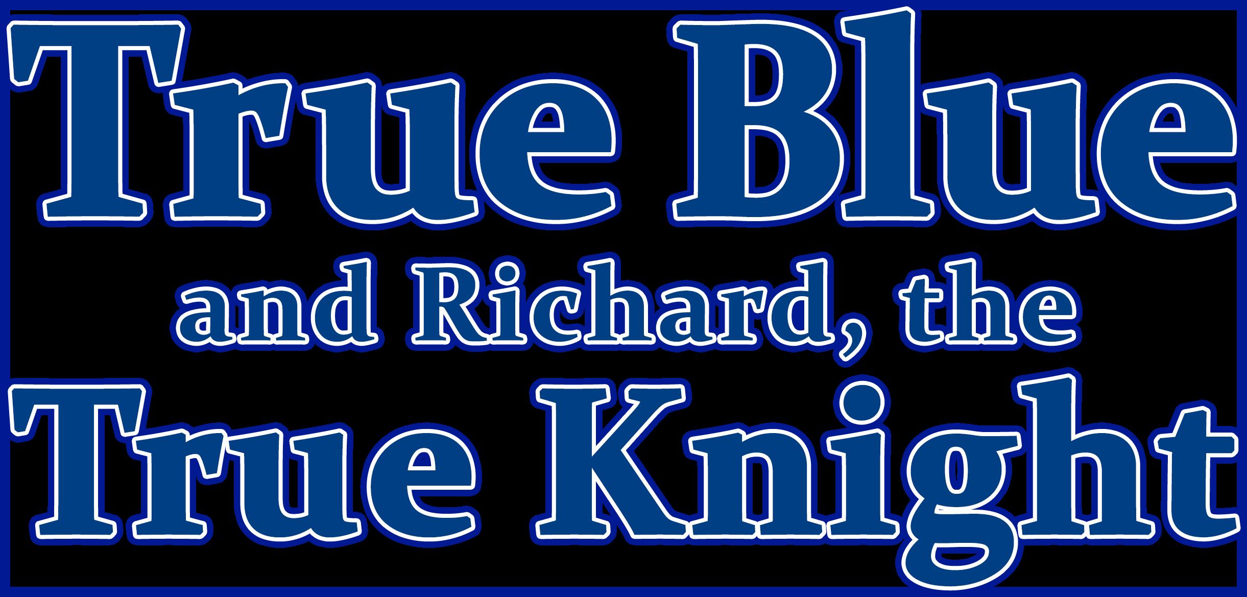 TRUE BLUE & RICHARD, THE TRUE KNIGHT